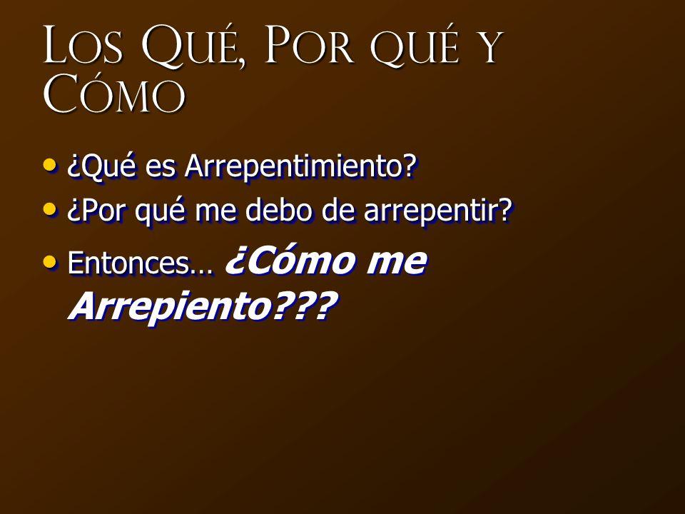 L os Q ué, P or qué y C ómo ¿Qué es Arrepentimiento? ¿Qué es Arrepentimiento? ¿Por qué me debo de arrepentir? ¿Por qué me debo de arrepentir? Entonces