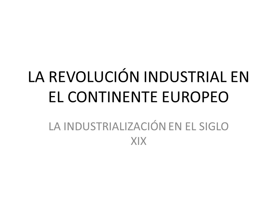LA REVOLUCIÓN INDUSTRIAL EN EL CONTINENTE EUROPEO LA INDUSTRIALIZACIÓN EN EL SIGLO XIX