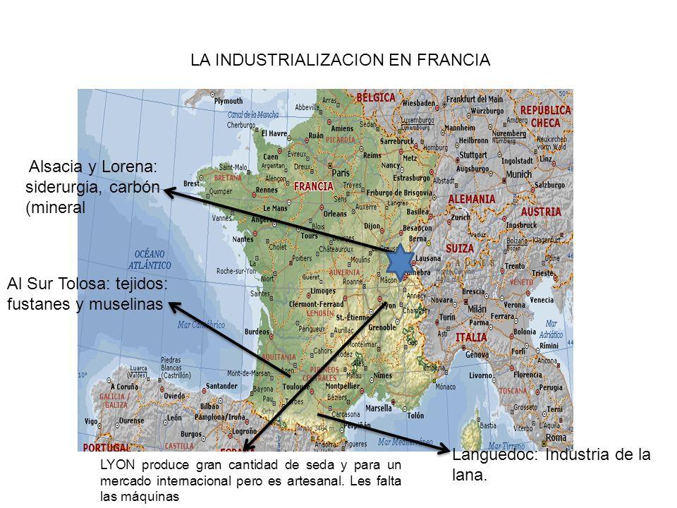 LA INDUSTRIALIZACION EN FRANCIA Al Sur Tolosa: tejidos: fustanes y muselinas Languedoc: Industria de la lana. LYON produce gran cantidad de seda y par