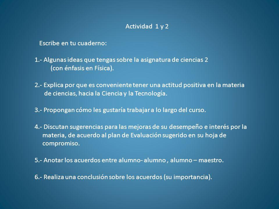 Actividad 1 y 2 Escribe en tu cuaderno: 1.- Algunas ideas que tengas sobre la asignatura de ciencias 2 (con énfasis en Física). 2.- Explica por que es