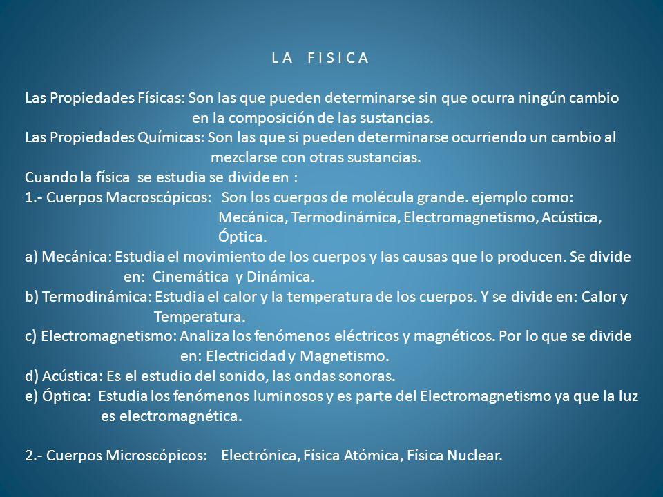 L A F I S I C A Las Propiedades Físicas: Son las que pueden determinarse sin que ocurra ningún cambio en la composición de las sustancias. Las Propied