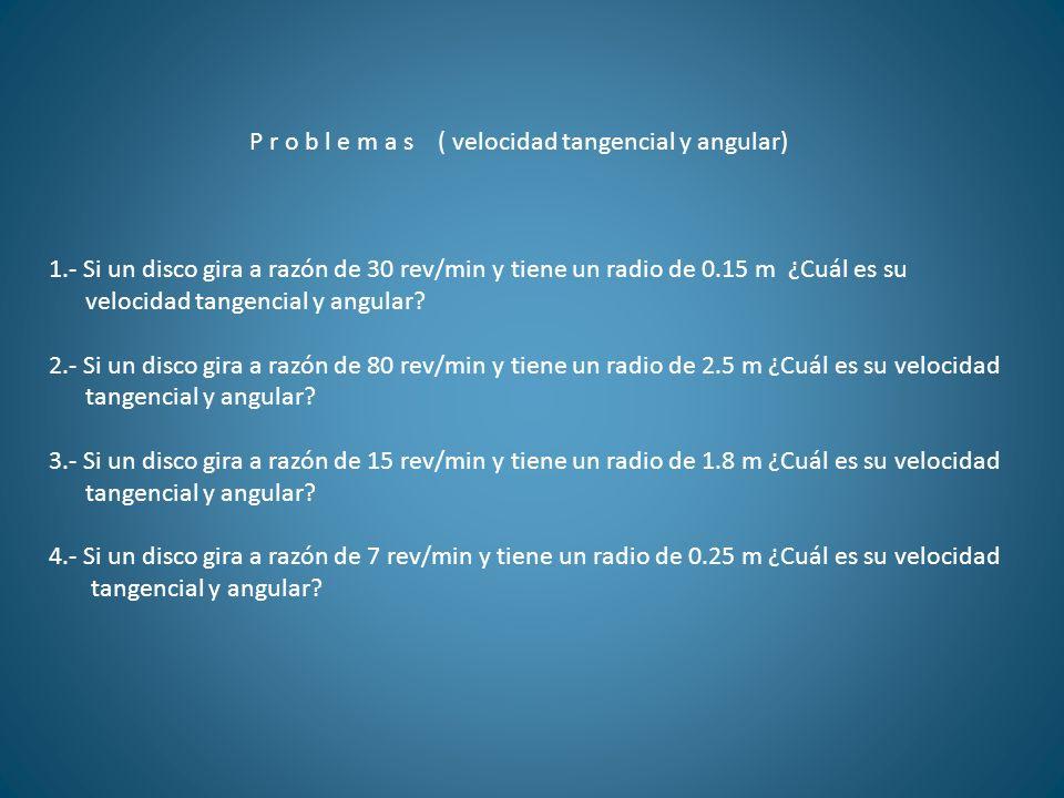 P r o b l e m a s ( velocidad tangencial y angular) 1.- Si un disco gira a razón de 30 rev/min y tiene un radio de 0.15 m ¿Cuál es su velocidad tangen