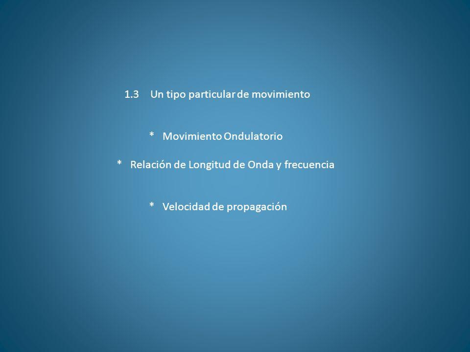 1.3 Un tipo particular de movimiento * Movimiento Ondulatorio * Relación de Longitud de Onda y frecuencia * Velocidad de propagación