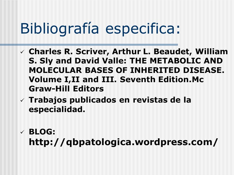 Bibliografía especifica: Charles R. Scriver, Arthur L. Beaudet, William S. Sly and David Valle: THE METABOLIC AND MOLECULAR BASES OF INHERITED DISEASE