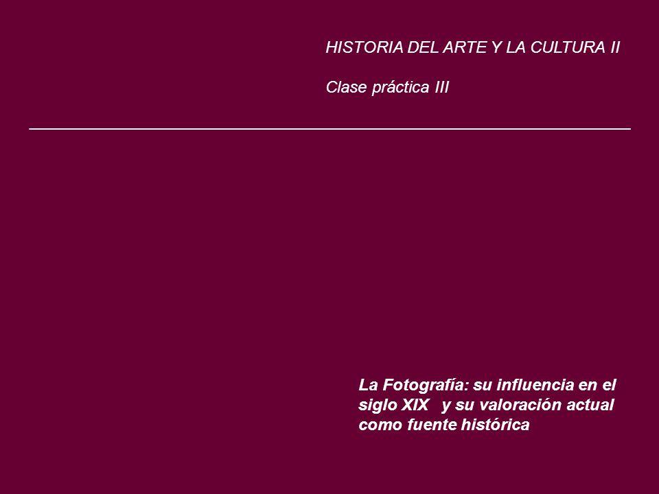 La Fotografía: su influencia en el siglo XIX y su valoración actual como fuente histórica HISTORIA DEL ARTE Y LA CULTURA II Clase práctica III _______