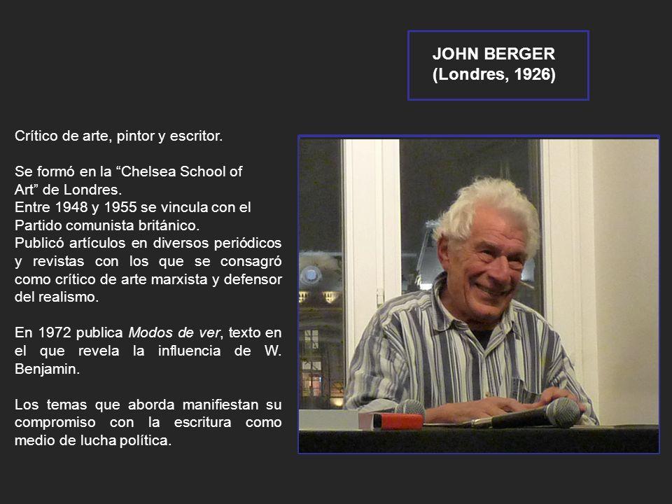 JOHN BERGER (Londres, 1926) Crítico de arte, pintor y escritor. Se formó en la Chelsea School of Art de Londres. Entre 1948 y 1955 se vincula con el P