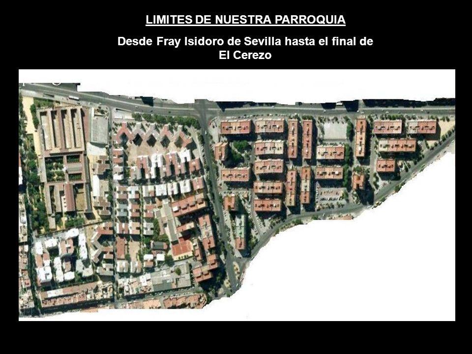 LIMITES DE NUESTRA PARROQUIA Desde Fray Isidoro de Sevilla hasta el final de El Cerezo