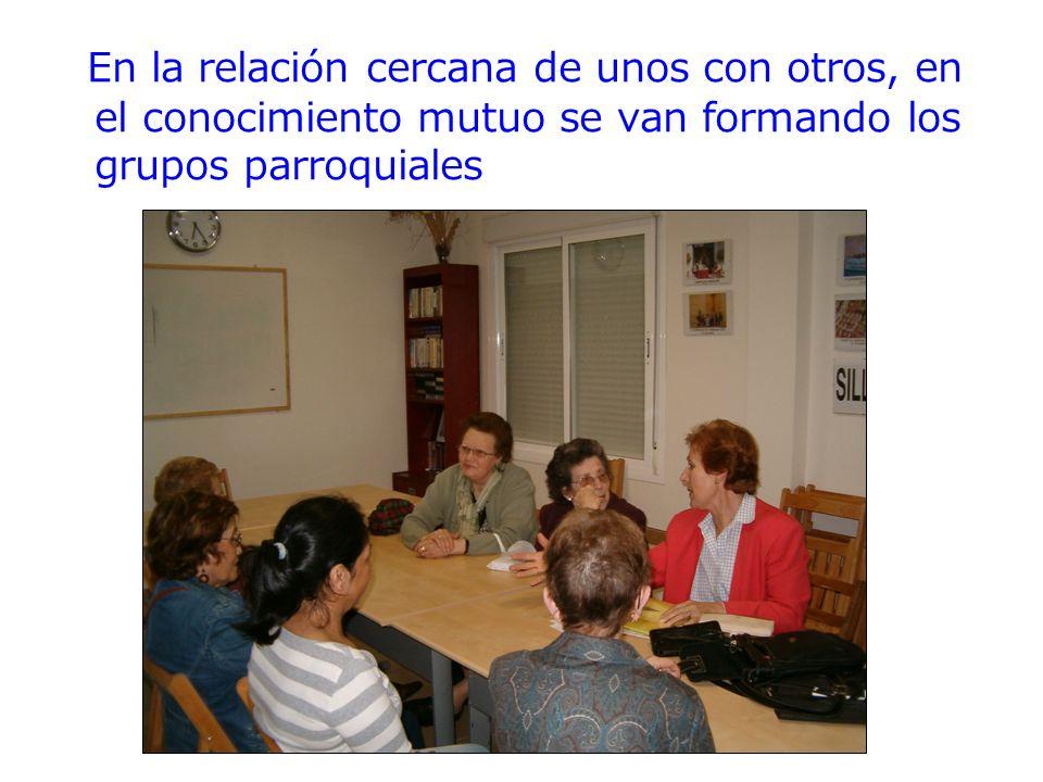 En la relación cercana de unos con otros, en el conocimiento mutuo se van formando los grupos parroquiales