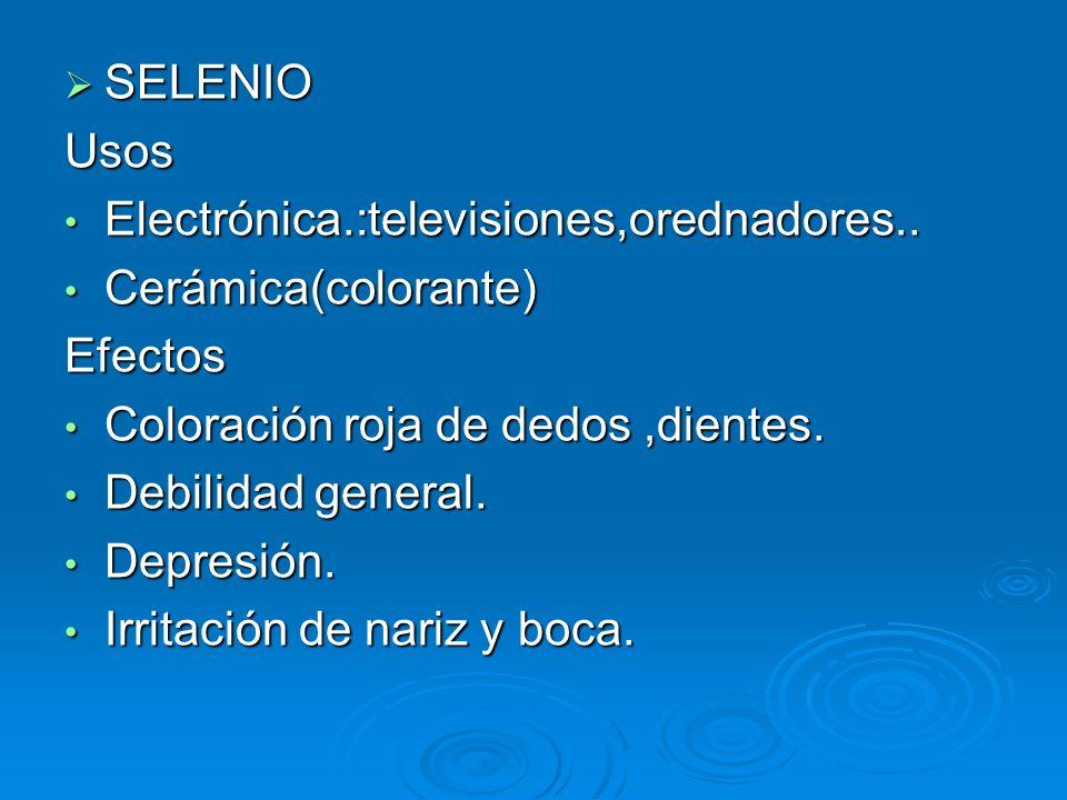 SELENIO SELENIOUsos Electrónica.:televisiones,orednadores.. Electrónica.:televisiones,orednadores.. Cerámica(colorante) Cerámica(colorante)Efectos Col