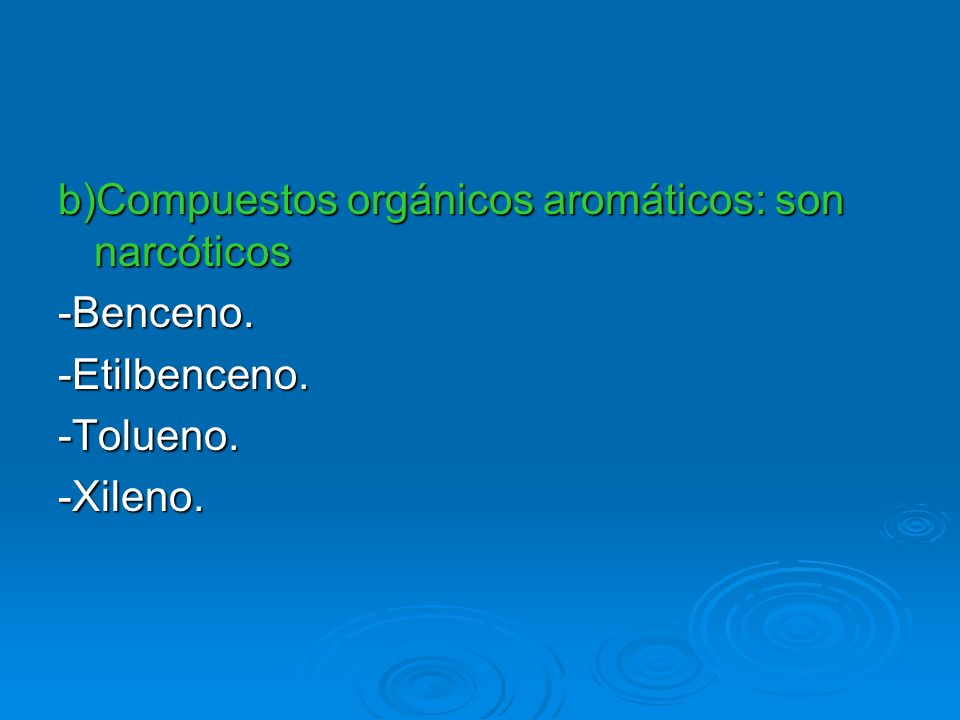 b)Compuestos orgánicos aromáticos: son narcóticos -Benceno.-Etilbenceno.-Tolueno.-Xileno.