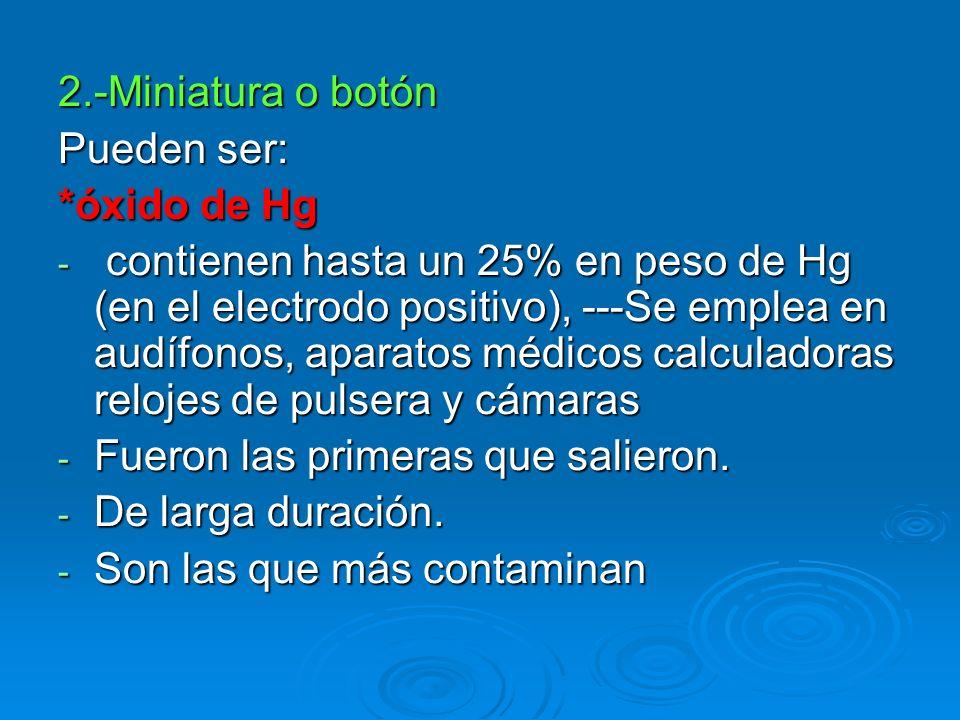 2.-Miniatura o botón Pueden ser: *óxido de Hg - contienen hasta un 25% en peso de Hg (en el electrodo positivo), ---Se emplea en audífonos, aparatos m