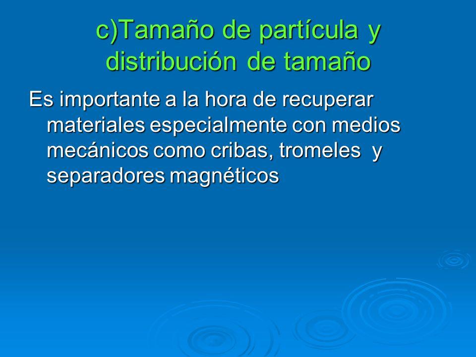 c)Tamaño de partícula y distribución de tamaño Es importante a la hora de recuperar materiales especialmente con medios mecánicos como cribas, tromele