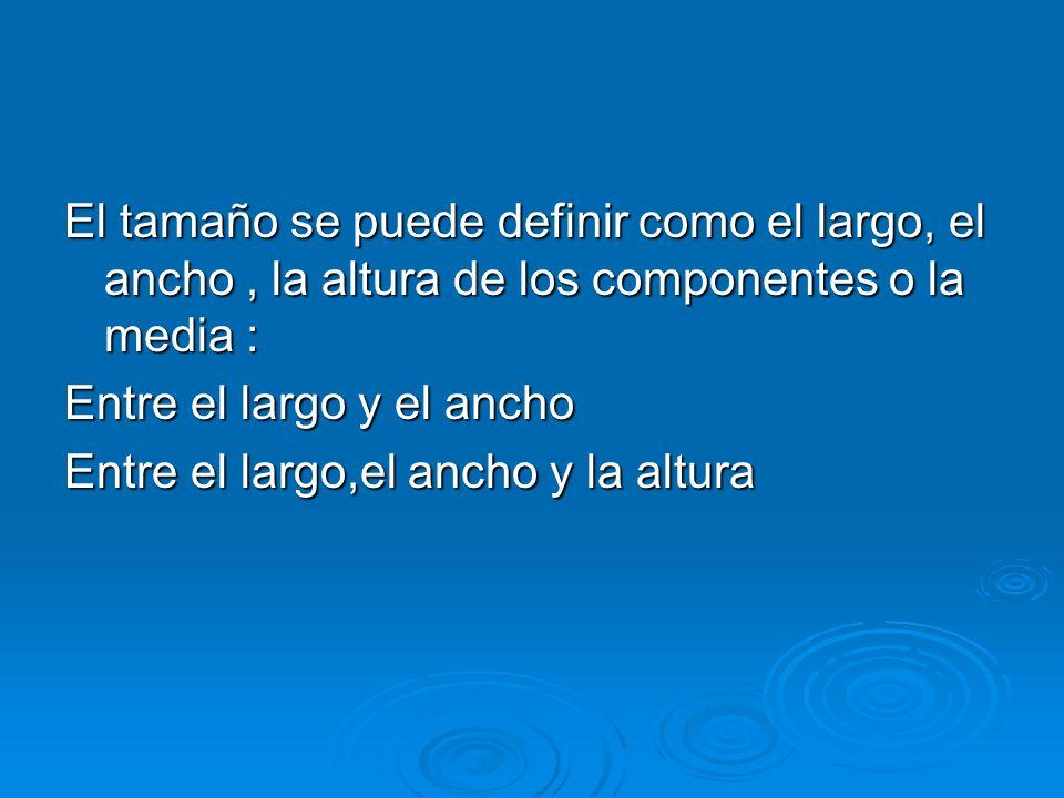 El tamaño se puede definir como el largo, el ancho, la altura de los componentes o la media : Entre el largo y el ancho Entre el largo,el ancho y la a