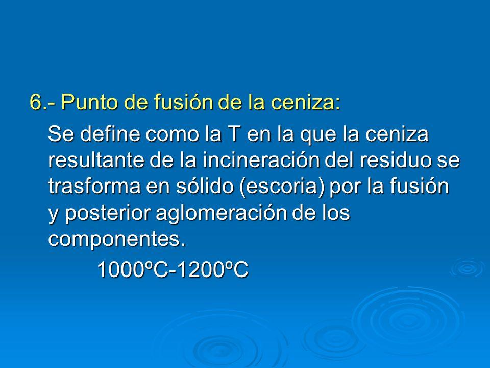 6.- Punto de fusión de la ceniza: Se define como la T en la que la ceniza resultante de la incineración del residuo se trasforma en sólido (escoria) p