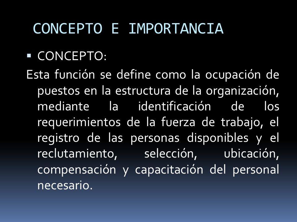 CONCEPTO E IMPORTANCIA CONCEPTO: Esta función se define como la ocupación de puestos en la estructura de la organización, mediante la identificación d