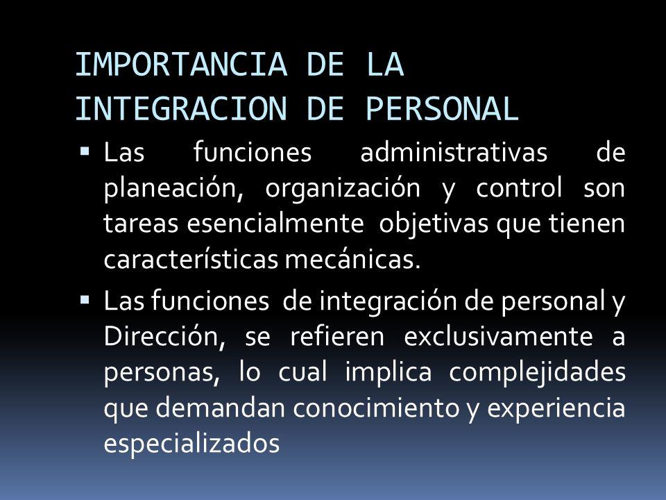 IMPORTANCIA DE LA INTEGRACION DE PERSONAL Las funciones administrativas de planeación, organización y control son tareas esencialmente objetivas que t