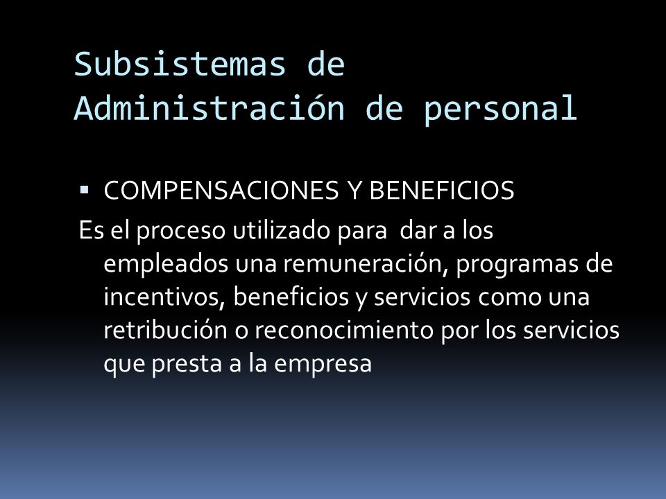 Subsistemas de Administración de personal COMPENSACIONES Y BENEFICIOS Es el proceso utilizado para dar a los empleados una remuneración, programas de