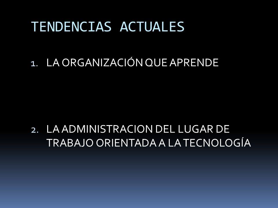 TENDENCIAS ACTUALES 1. LA ORGANIZACIÓN QUE APRENDE 2. LA ADMINISTRACION DEL LUGAR DE TRABAJO ORIENTADA A LA TECNOLOGÍA