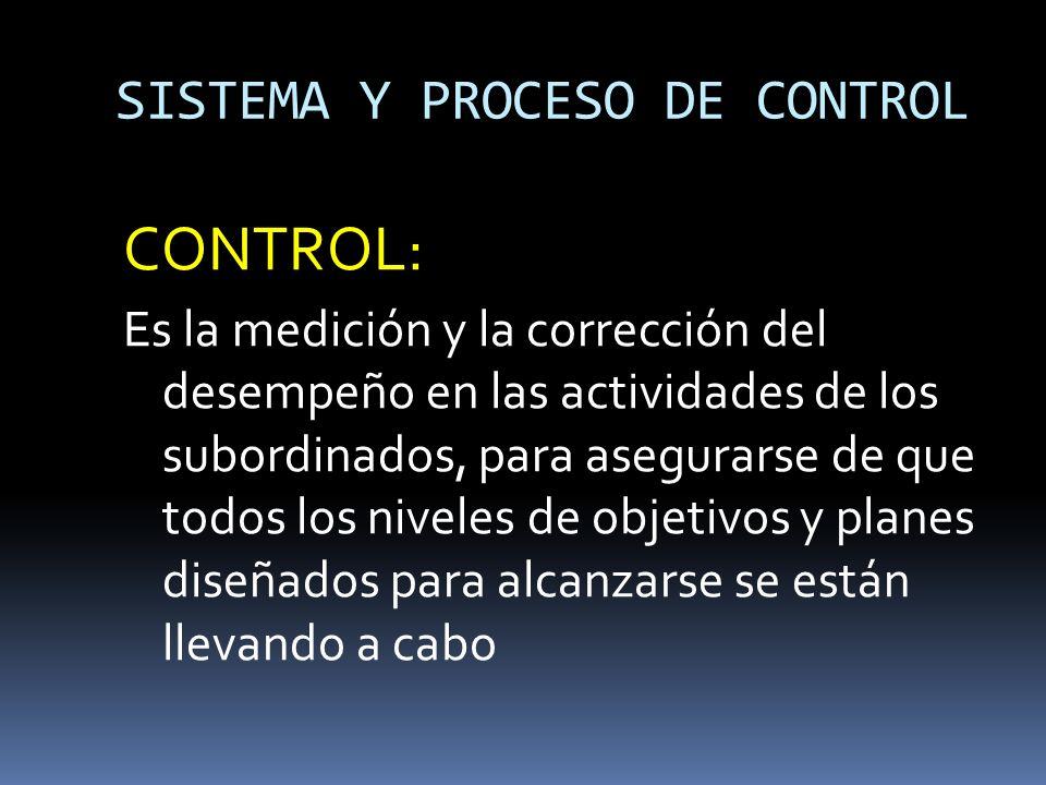SISTEMA Y PROCESO DE CONTROL CONTROL: Es la medición y la corrección del desempeño en las actividades de los subordinados, para asegurarse de que todo