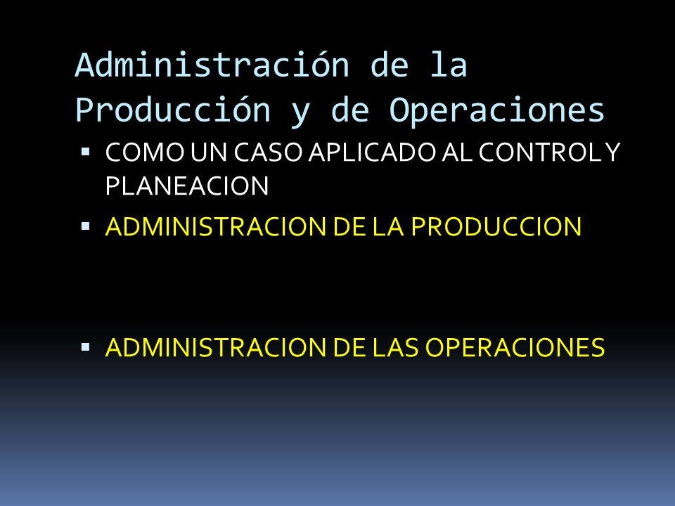 Administración de la Producción y de Operaciones COMO UN CASO APLICADO AL CONTROL Y PLANEACION ADMINISTRACION DE LA PRODUCCION ADMINISTRACION DE LAS O