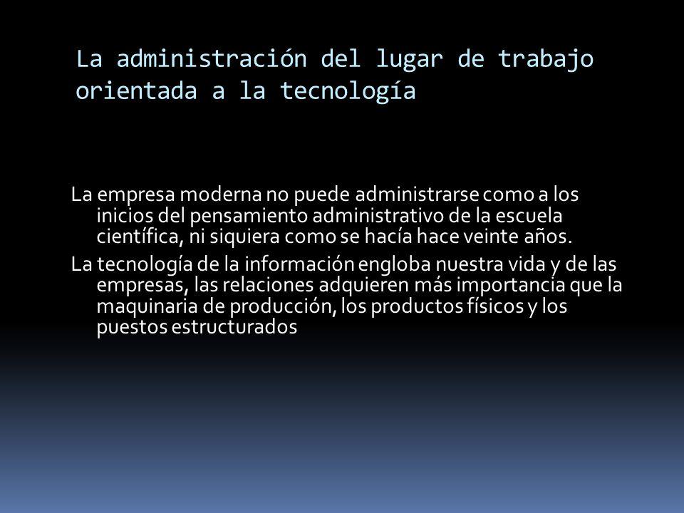 La administración del lugar de trabajo orientada a la tecnología La empresa moderna no puede administrarse como a los inicios del pensamiento administ