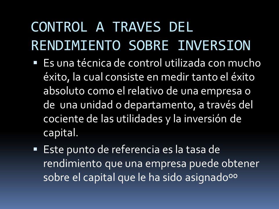 CONTROL A TRAVES DEL RENDIMIENTO SOBRE INVERSION Es una técnica de control utilizada con mucho éxito, la cual consiste en medir tanto el éxito absolut