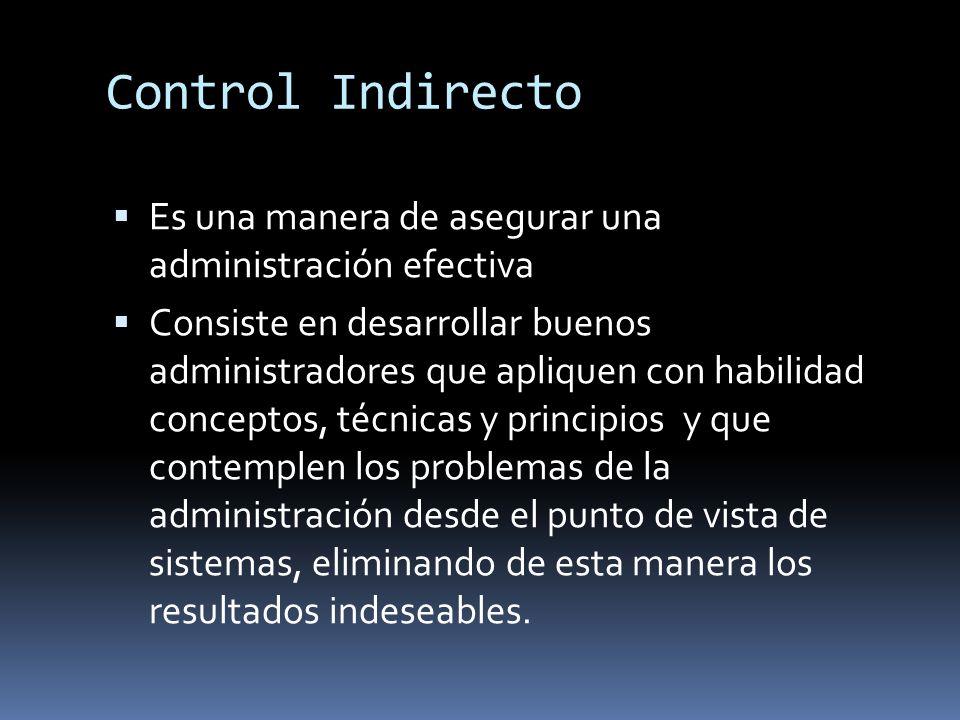 Control Indirecto Es una manera de asegurar una administración efectiva Consiste en desarrollar buenos administradores que apliquen con habilidad conc