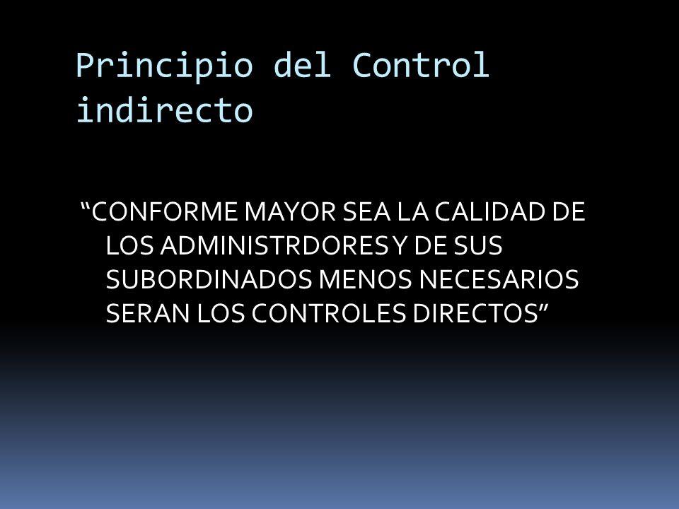 Principio del Control indirecto CONFORME MAYOR SEA LA CALIDAD DE LOS ADMINISTRDORES Y DE SUS SUBORDINADOS MENOS NECESARIOS SERAN LOS CONTROLES DIRECTO