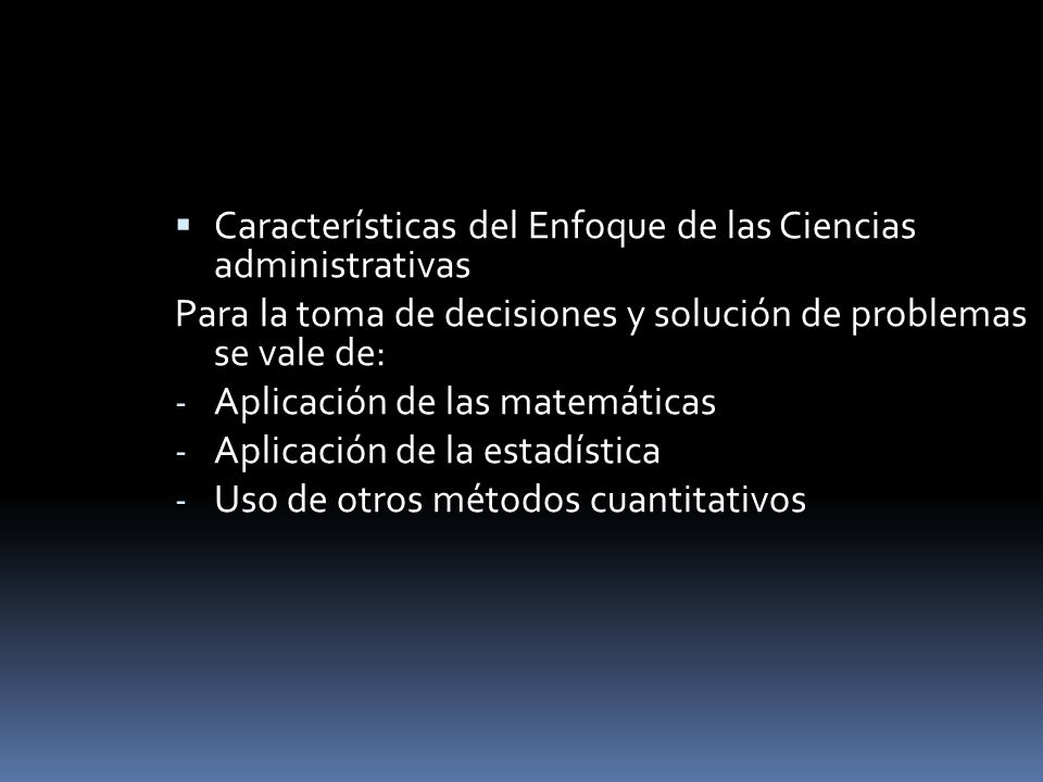 Características del Enfoque de las Ciencias administrativas Para la toma de decisiones y solución de problemas se vale de: - Aplicación de las matemát