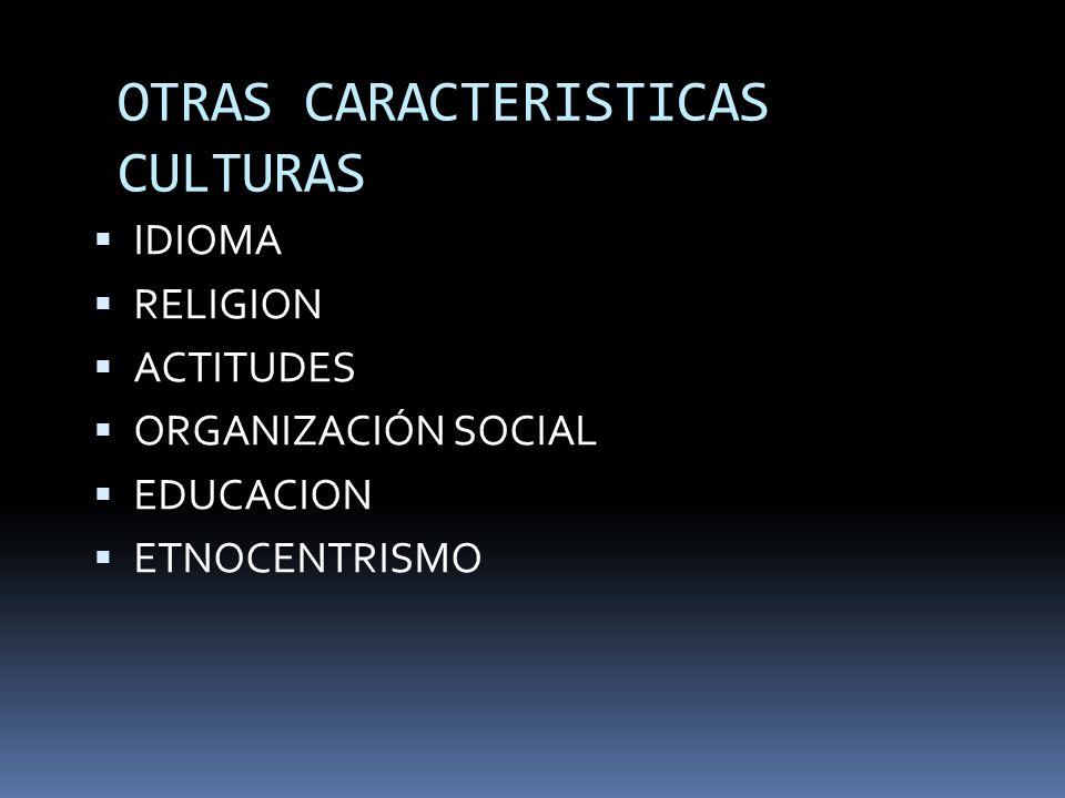 OTRAS CARACTERISTICAS CULTURAS IDIOMA RELIGION ACTITUDES ORGANIZACIÓN SOCIAL EDUCACION ETNOCENTRISMO