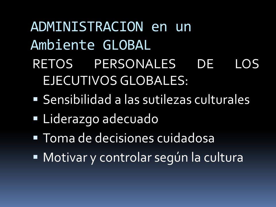 ADMINISTRACION en un Ambiente GLOBAL RETOS PERSONALES DE LOS EJECUTIVOS GLOBALES: Sensibilidad a las sutilezas culturales Liderazgo adecuado Toma de d