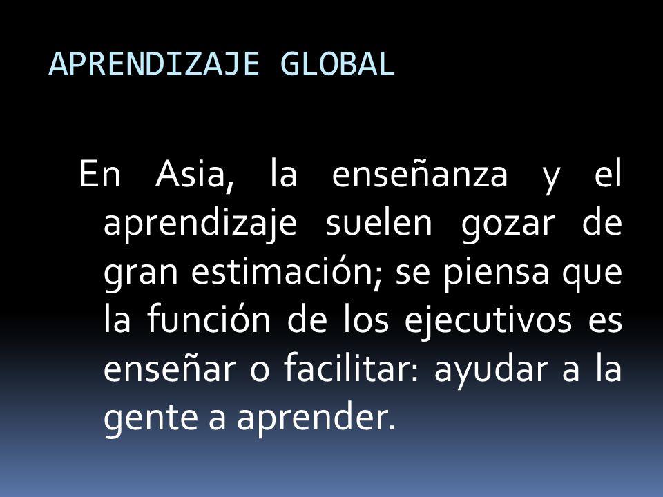 APRENDIZAJE GLOBAL En Asia, la enseñanza y el aprendizaje suelen gozar de gran estimación; se piensa que la función de los ejecutivos es enseñar o fac