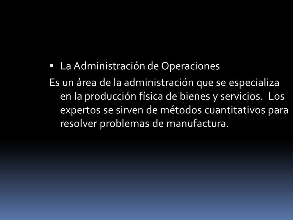 La Administración de Operaciones Es un área de la administración que se especializa en la producción física de bienes y servicios. Los expertos se sir