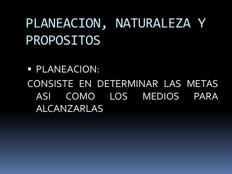 PLANEACION, NATURALEZA Y PROPOSITOS PLANEACION: CONSISTE EN DETERMINAR LAS METAS ASI COMO LOS MEDIOS PARA ALCANZARLAS
