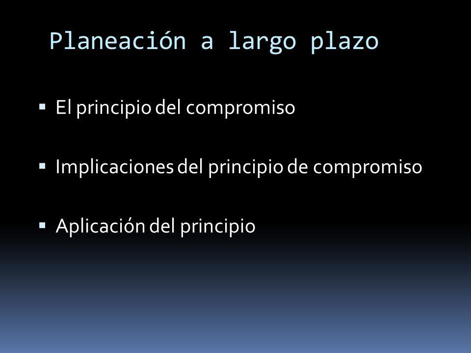 Planeación a largo plazo El principio del compromiso Implicaciones del principio de compromiso Aplicación del principio