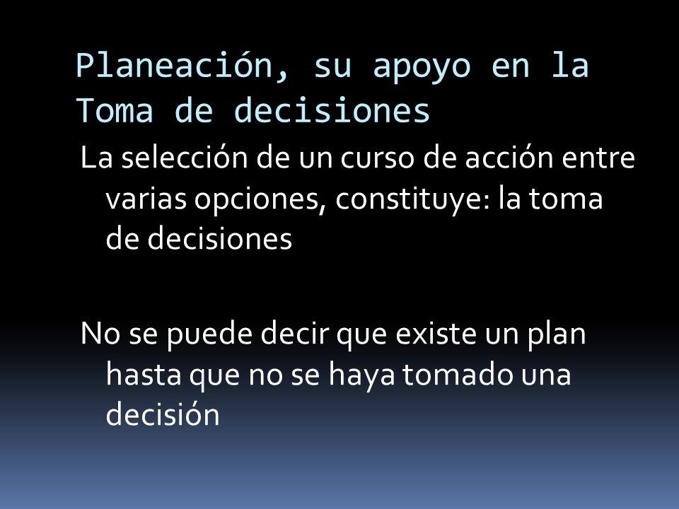 Planeación, su apoyo en la Toma de decisiones La selección de un curso de acción entre varias opciones, constituye: la toma de decisiones No se puede