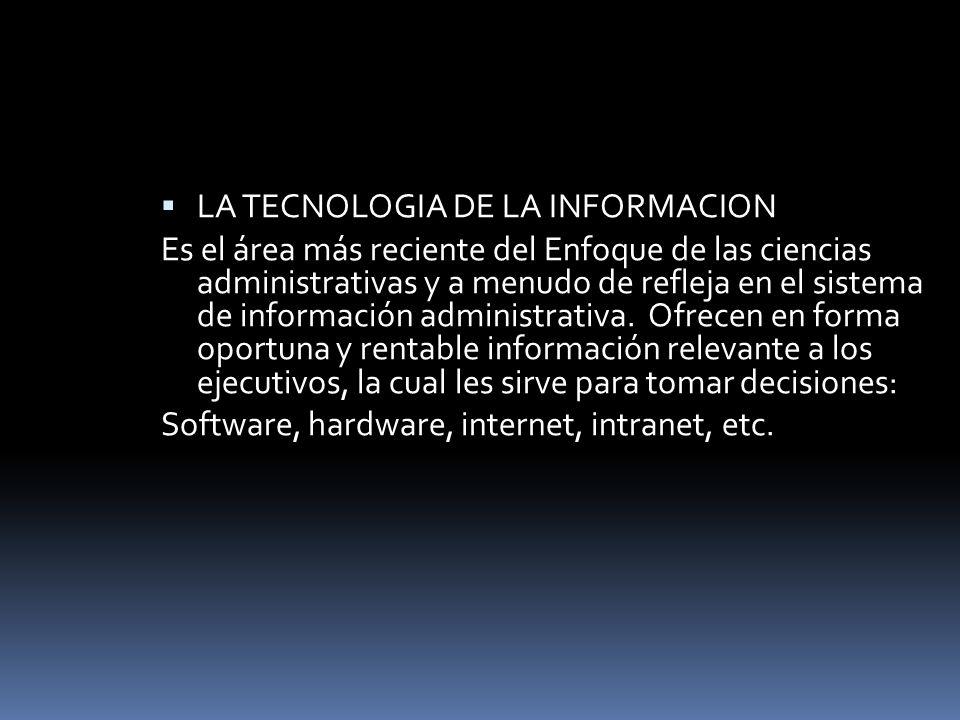 LA TECNOLOGIA DE LA INFORMACION Es el área más reciente del Enfoque de las ciencias administrativas y a menudo de refleja en el sistema de información