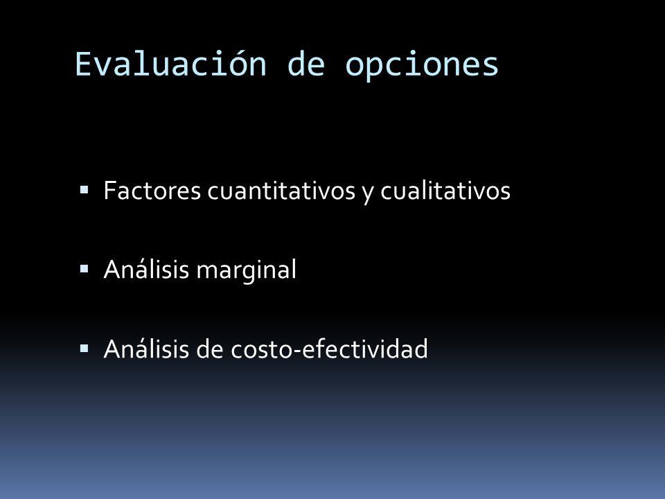 Evaluación de opciones Factores cuantitativos y cualitativos Análisis marginal Análisis de costo-efectividad