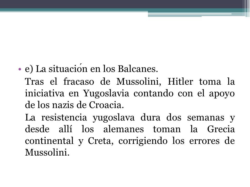 e) La situacion en los Balcanes. Tras el fracaso de Mussolini, Hitler toma la iniciativa en Yugoslavia contando con el apoyo de los nazis de Croacia.