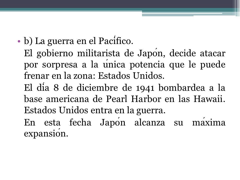 b) La guerra en el Pacifico. El gobierno militarista de Japon, decide atacar por sorpresa a la unica potencia que le puede frenar en la zona: Estados