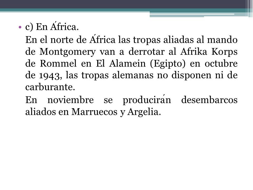 c) En Africa. En el norte de Africa las tropas aliadas al mando de Montgomery van a derrotar al Afrika Korps de Rommel en El Alamein (Egipto) en octub