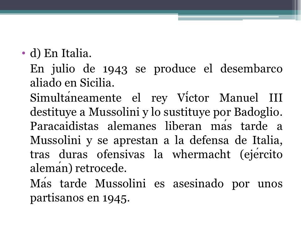 d) En Italia. En julio de 1943 se produce el desembarco aliado en Sicilia. Simultaneamente el rey Victor Manuel III destituye a Mussolini y lo sustitu