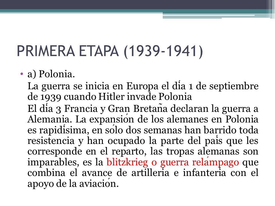 PRIMERA ETAPA (1939-1941) a) Polonia. La guerra se inicia en Europa el dia 1 de septiembre de 1939 cuando Hitler invade Polonia El dia 3 Francia y Gra