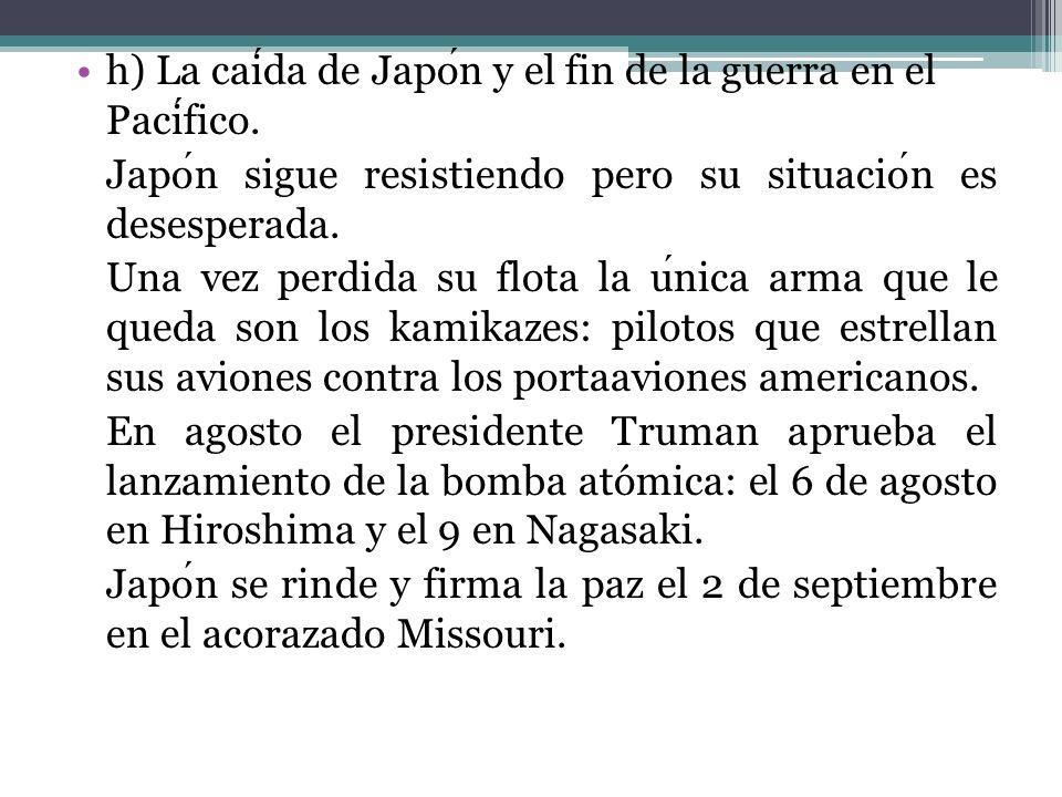 h) La caida de Japon y el fin de la guerra en el Pacifico. Japon sigue resistiendo pero su situacion es desesperada. Una vez perdida su flota la unica