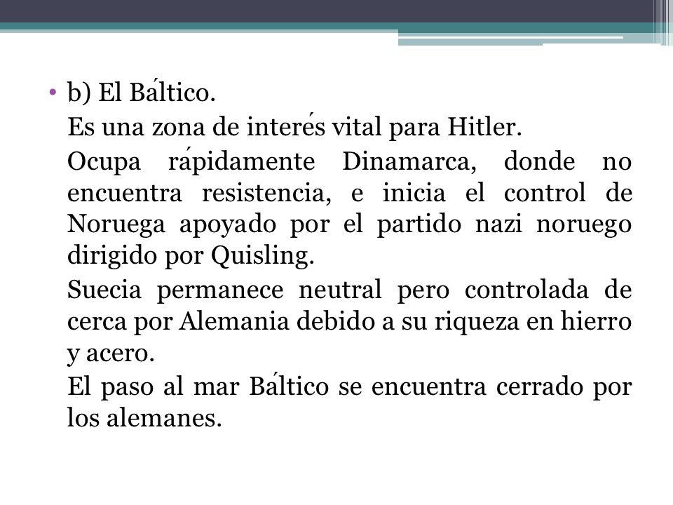 b) El Baltico. Es una zona de interes vital para Hitler. Ocupa rapidamente Dinamarca, donde no encuentra resistencia, e inicia el control de Noruega a