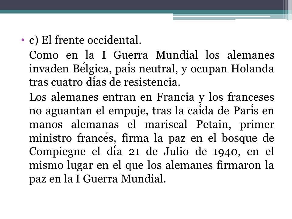 c) El frente occidental. Como en la I Guerra Mundial los alemanes invaden Belgica, pais neutral, y ocupan Holanda tras cuatro dias de resistencia. Los