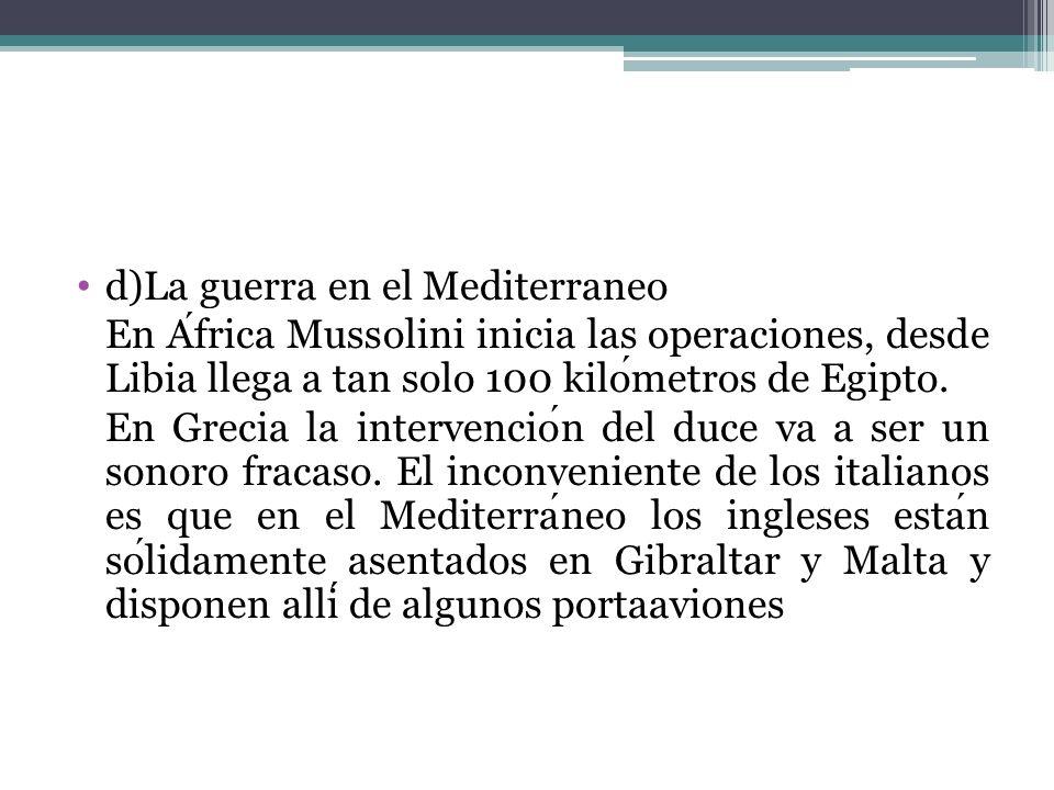 d)La guerra en el Mediterraneo En Africa Mussolini inicia las operaciones, desde Libia llega a tan solo 100 kilometros de Egipto. En Grecia la interve