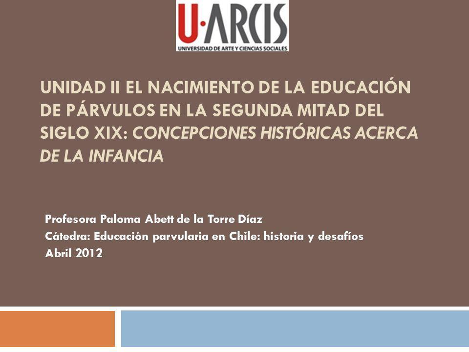 UNIDAD II EL NACIMIENTO DE LA EDUCACIÓN DE PÁRVULOS EN LA SEGUNDA MITAD DEL SIGLO XIX: CONCEPCIONES HISTÓRICAS ACERCA DE LA INFANCIA Profesora Paloma