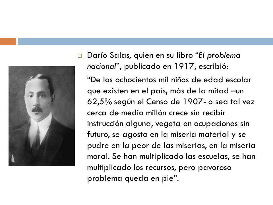 Darío Salas, quien en su libro El problema nacional, publicado en 1917, escribió: De los ochocientos mil niños de edad escolar que existen en el país,