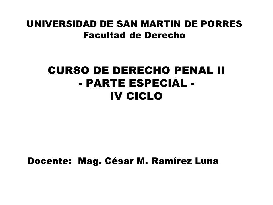 CURSO DE DERECHO PENAL II - PARTE ESPECIAL - IV CICLO UNIVERSIDAD DE SAN MARTIN DE PORRES Facultad de Derecho Docente: Mag. César M. Ramírez Luna